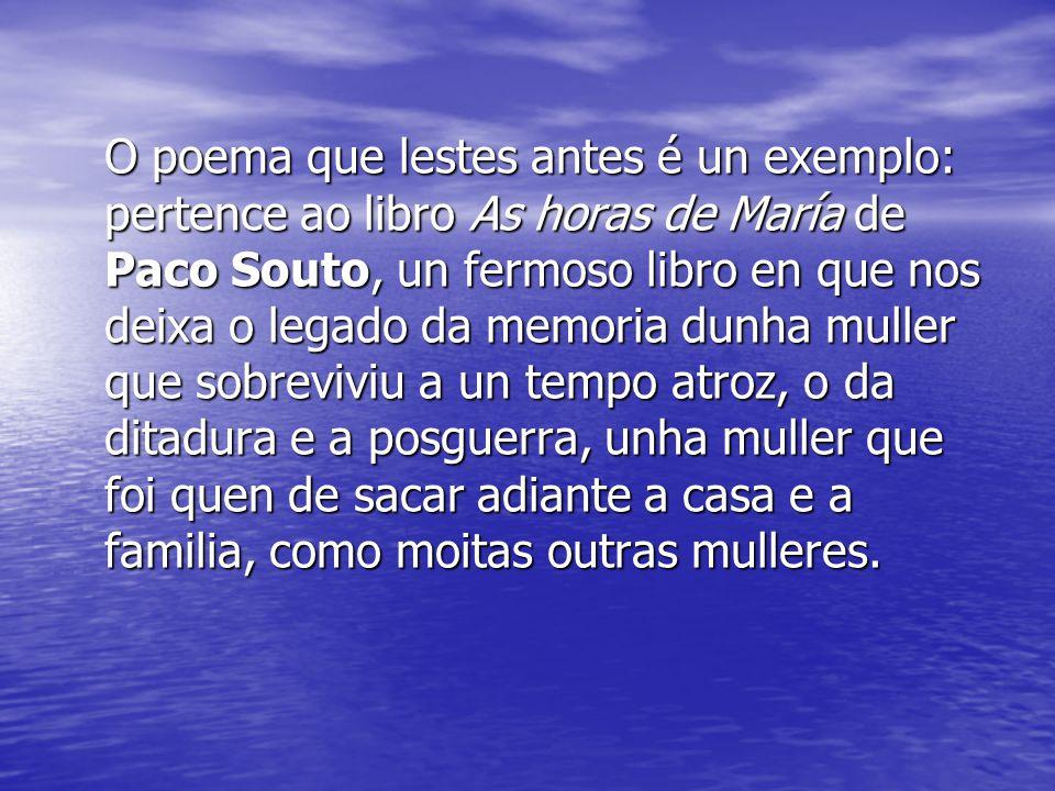 O poema que lestes antes é un exemplo: pertence ao libro As horas de María de Paco Souto, un fermoso libro en que nos deixa o legado da memoria dunha muller que sobreviviu a un tempo atroz, o da ditadura e a posguerra, unha muller que foi quen de sacar adiante a casa e a familia, como moitas outras mulleres.