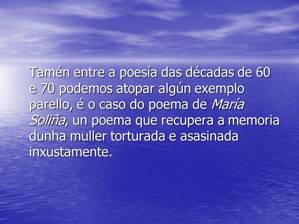 Tamén entre a poesía das décadas de 60 e 70 podemos atopar algún exemplo parello, é o caso do poema de María Soliña, un poema que recupera a memoria dunha muller torturada e asasinada inxustamente.