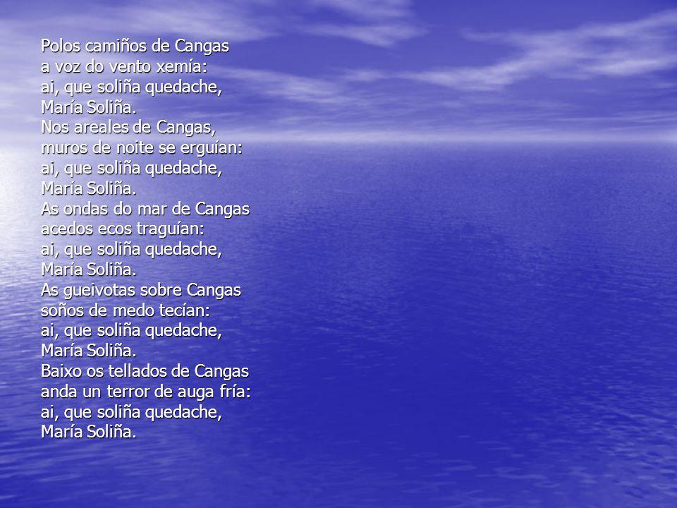 Polos camiños de Cangas a voz do vento xemía: ai, que soliña quedache, María Soliña. Nos areales de Cangas, muros de noite se erguían: ai, que soliña