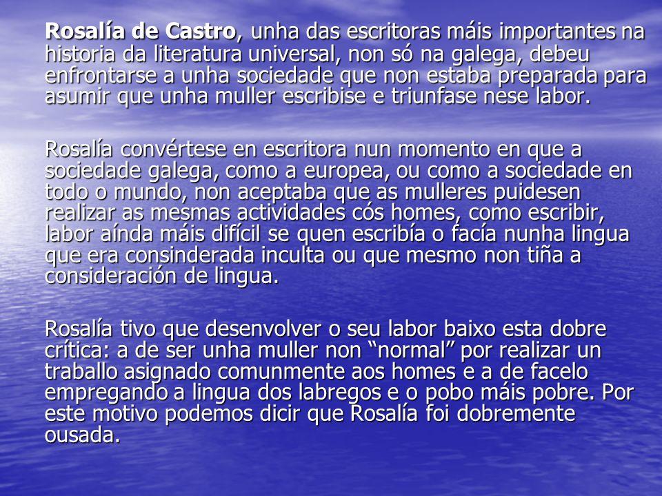 Rosalía de Castro, unha das escritoras máis importantes na historia da literatura universal, non só na galega, debeu enfrontarse a unha sociedade que non estaba preparada para asumir que unha muller escribise e triunfase nese labor.