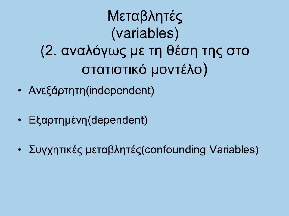 Μεταβλητές (variables) (2. αναλόγως με τη θέση της στο στατιστικό μοντέλο ) Ανεξάρτητη(independent) Εξαρτημένη(dependent) Συγχητικές μεταβλητές(confou