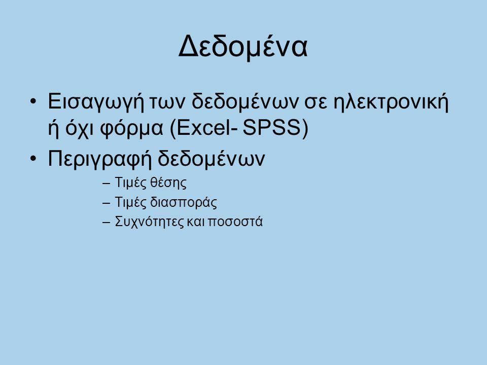 Δεδομένα Εισαγωγή των δεδομένων σε ηλεκτρονική ή όχι φόρμα (Excel- SPSS) Περιγραφή δεδομένων –Τιμές θέσης –Τιμές διασποράς –Συχνότητες και ποσοστά