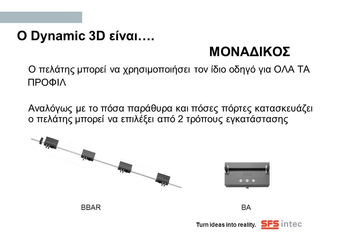 Turn ideas into reality. Ο Dynamic 3D είναι…. ΜΟΝΑΔΙΚΟΣ Ο πελάτης μπορεί να χρησιμοποιήσει τον ίδιο οδηγό για ΟΛΑ ΤΑ ΠΡΟΦΙΛ Αναλόγως με το πόσα παράθυ