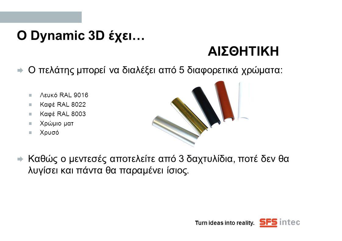 Turn ideas into reality. Ο Dynamic 3D έχει… ΑΙΣΘΗΤΙΚΗ  Ο πελάτης μπορεί να διαλέξει από 5 διαφορετικά χρώματα:  Λευκό RAL 9016  Καφέ RAL 8022  Καφ