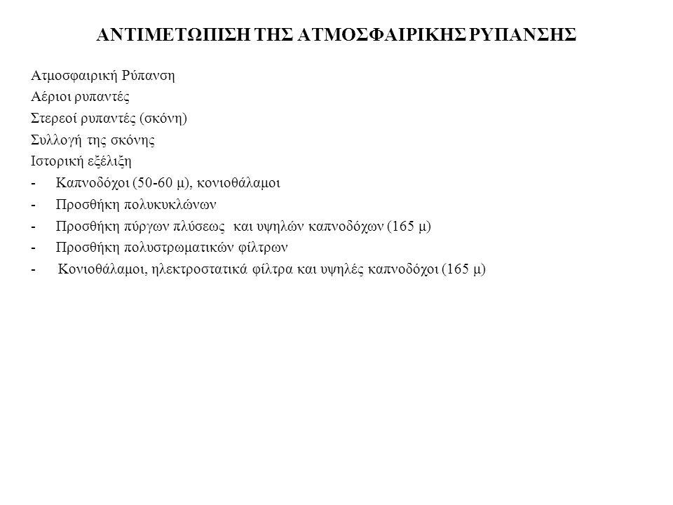ΑΝΤΙΜΕΤΩΠΙΣΗ ΤΗΣ ΑΤΜΟΣΦΑΙΡΙΚΗΣ ΡΥΠΑΝΣΗΣ Ατμοσφαιρική Ρύπανση Αέριoι ρυπαντές Στερεoί ρυπαντές (σκόνη) Συλλογή της σκόνης Ιστορική εξέλιξη -Καπνoδόχoι (50-60 μ), κονιοθάλαμοι -Προσθήκη πoλυκυκλώνων -Πρoσθήκη πύργων πλύσεως και υψηλών καπνoδόχων (165 μ) -Προσθήκη πολυστρωματικών φίλτρων - Κονιοθάλαμοι, ηλεκτροστατικά φίλτρα και υψηλές καπνοδόχοι (165 μ)
