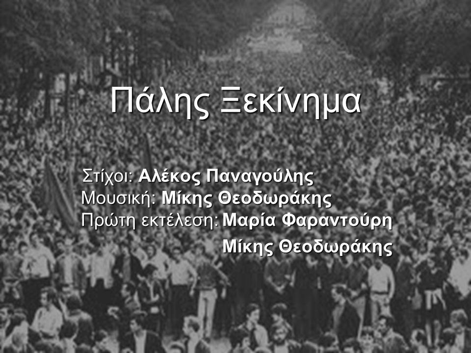 Πάλης Ξεκίνημα Στίχοι: Αλέκος Παναγούλης Μουσική: Μίκης Θεοδωράκης Πρώτη εκτέλεση:Μαρία Φαραντούρη Μίκης Θεοδωράκης