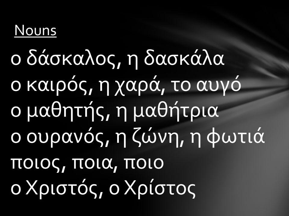Nouns ο δάσκαλος, η δασκάλα ο καιρός, η χαρά, το αυγό ο μαθητής, η μαθήτρια ο ουρανός, η ζώνη, η φωτιά ποιος, ποια, ποιο ο Χριστός, ο Χρίστος