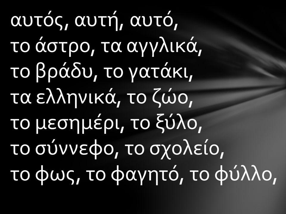 αυτός, αυτή, αυτό, το άστρο, τα αγγλικά, το βράδυ, το γατάκι, τα ελληνικά, το ζώο, το μεσημέρι, το ξύλο, το σύννεφο, το σχολείο, το φως, το φαγητό, το φύλλο,