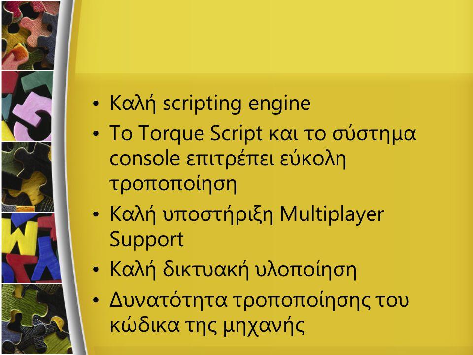 Καλή scripting engine To Torque Script και το σύστημα console επιτρέπει εύκολη τροποποίηση Καλή υποστήριξη Multiplayer Support Καλή δικτυακή υλοποίηση Δυνατότητα τροποποίησης του κώδικα της μηχανής