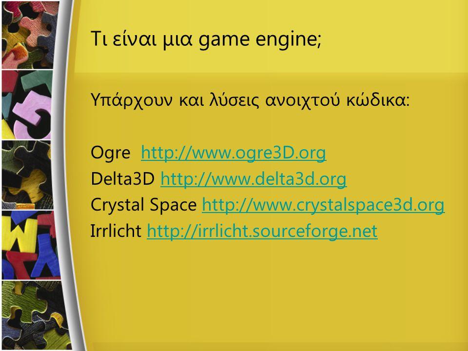Τι είναι μια game engine; Υπάρχουν και λύσεις ανοιχτού κώδικα: Ogre http://www.ogre3D.orghttp://www.ogre3D.org Delta3D http://www.delta3d.orghttp://www.delta3d.org Crystal Space http://www.crystalspace3d.orghttp://www.crystalspace3d.org Irrlicht http://irrlicht.sourceforge.nethttp://irrlicht.sourceforge.net