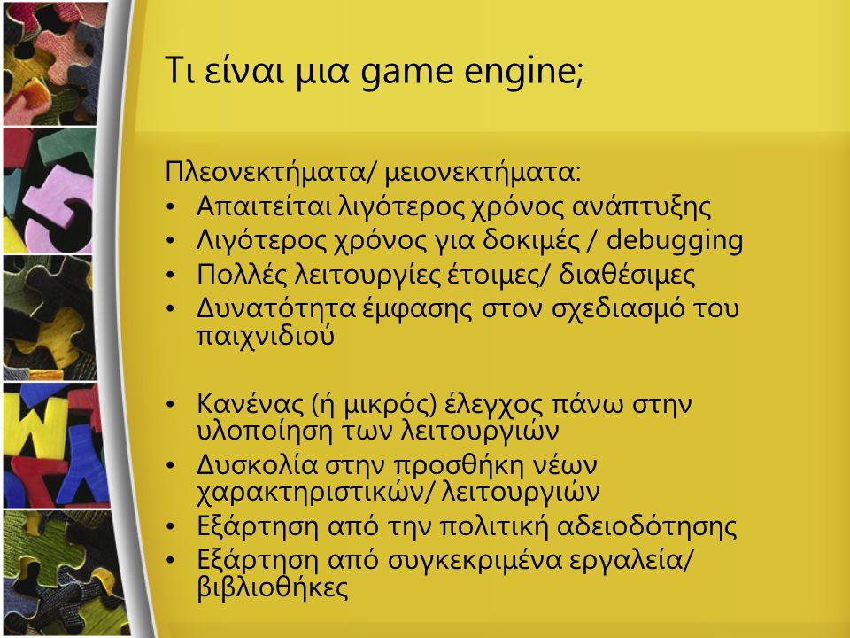 Τι είναι μια game engine; Πλεονεκτήματα/ μειονεκτήματα: Απαιτείται λιγότερος χρόνος ανάπτυξης Λιγότερος χρόνος για δοκιμές / debugging Πολλές λειτουργίες έτοιμες/ διαθέσιμες Δυνατότητα έμφασης στον σχεδιασμό του παιχνιδιού Κανένας (ή μικρός) έλεγχος πάνω στην υλοποίηση των λειτουργιών Δυσκολία στην προσθήκη νέων χαρακτηριστικών/ λειτουργιών Εξάρτηση από την πολιτική αδειοδότησης Εξάρτηση από συγκεκριμένα εργαλεία/ βιβλιοθήκες