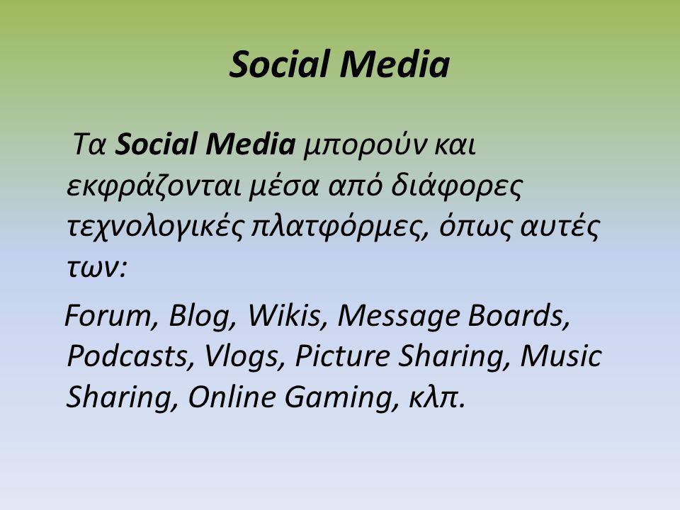 Social Media Τα Social Media μπορούν και εκφράζονται μέσα από διάφορες τεχνολογικές πλατφόρμες, όπως αυτές των: Forum, Blog, Wikis, Message Boards, Podcasts, Vlogs, Picture Sharing, Music Sharing, Online Gaming, κλπ.