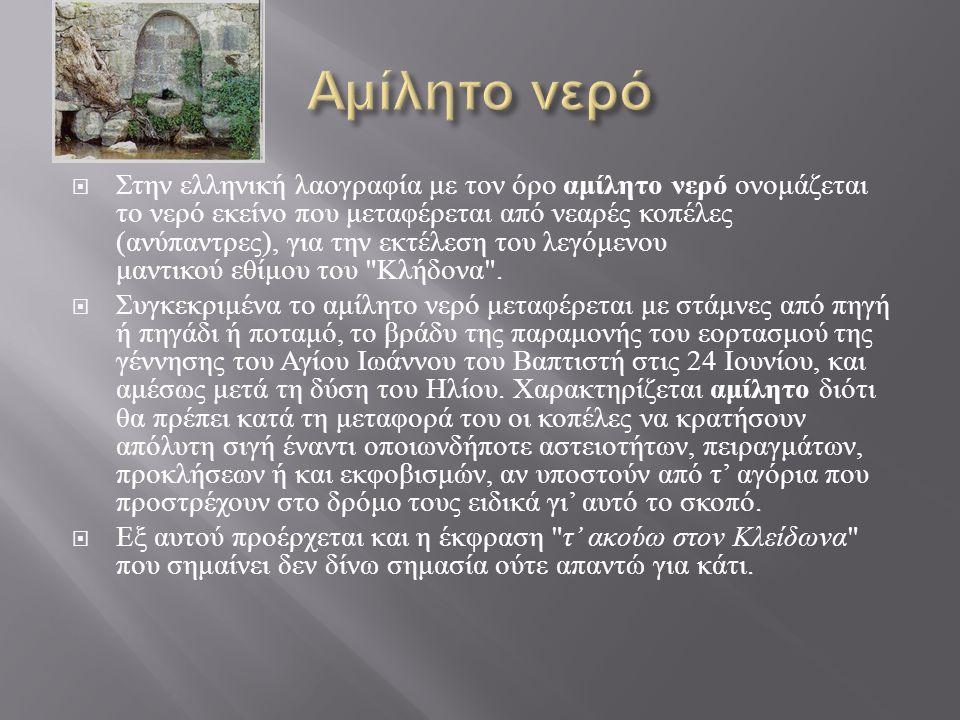  Στην ελληνική λαογραφία με τον όρο αμίλητο νερό ονομάζεται το νερό εκείνο που μεταφέρεται από νεαρές κοπέλες ( ανύπαντρες ), για την εκτέλεση του λε