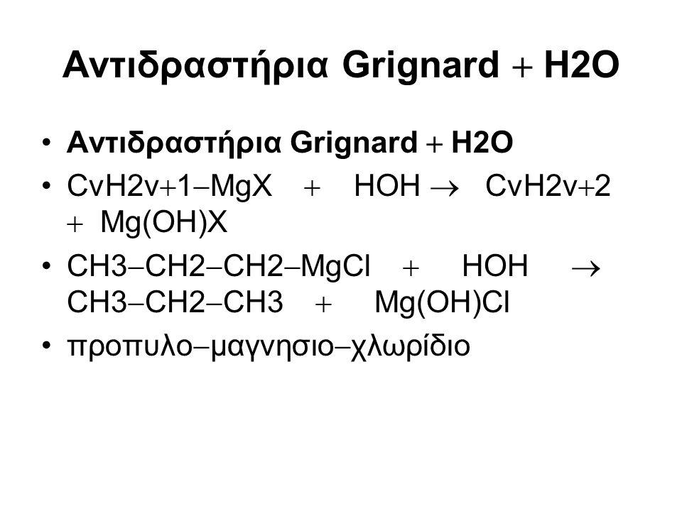 Αντιδραστήρια Grignard  Η2Ο CνΗ2ν  1  ΜgX  HOH  CνΗ2ν  2  Μg(OH)X CH3  CH2  CH2  ΜgCl  HOH  CH3  CH2  CH3  Μg(OH)Cl προπυλο  μαγνησιο
