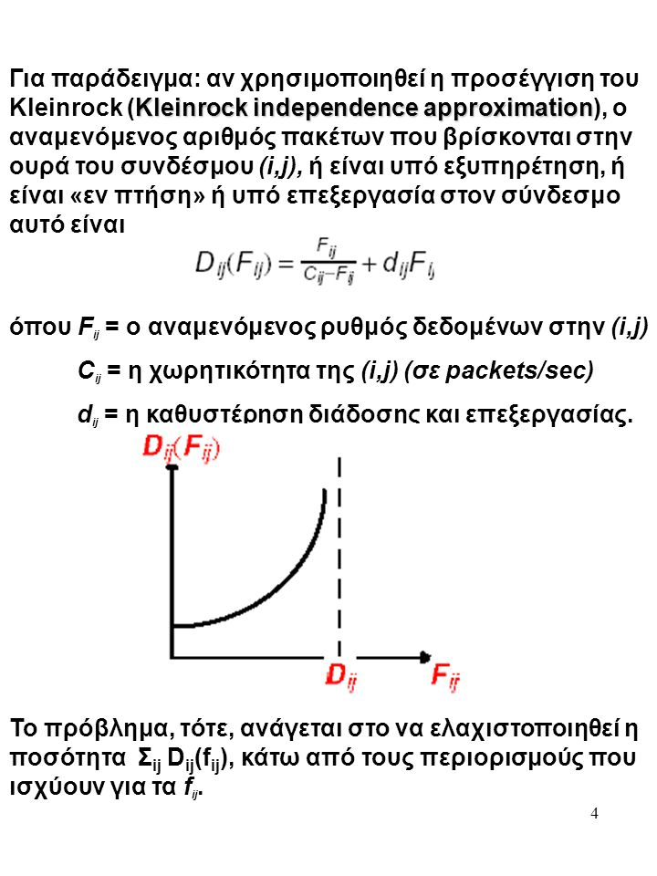 4 Kleinrock independence approximation Για παράδειγμα: αν χρησιμοποιηθεί η προσέγγιση του Kleinrock (Kleinrock independence approximation), ο αναμενόμενος αριθμός πακέτων που βρίσκονται στην ουρά του συνδέσμου (i,j), ή είναι υπό εξυπηρέτηση, ή είναι «εν πτήση» ή υπό επεξεργασία στον σύνδεσμο αυτό είναι όπου F ij = ο αναμενόμενος ρυθμός δεδομένων στην (i,j) C ij = η χωρητικότητα της (i,j) (σε packets/sec) d ij = η καθυστέρηση διάδοσης και επεξεργασίας.
