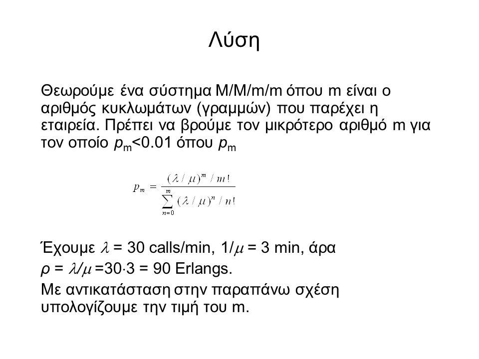 Θεωρούμε ένα σύστημα M/M/m/m όπου m είναι ο αριθμός κυκλωμάτων (γραμμών) που παρέχει η εταιρεία. Πρέπει να βρούμε τον μικρότερο αριθμό m για τον οποίο
