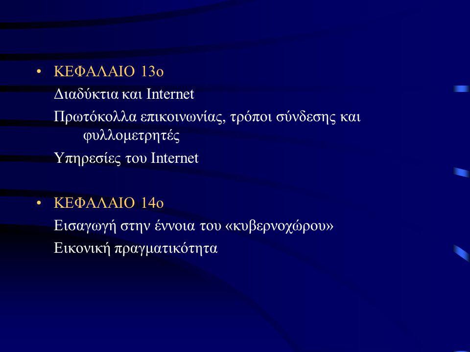 ΚΕΦΑΛΑΙΟ 13ο Διαδύκτια και Internet Πρωτόκολλα επικοινωνίας, τρόποι σύνδεσης και φυλλομετρητές Υπηρεσίες του Internet ΚΕΦΑΛΑΙΟ 14ο Εισαγωγή στην έννοια του «κυβερνοχώρου» Εικονική πραγματικότητα
