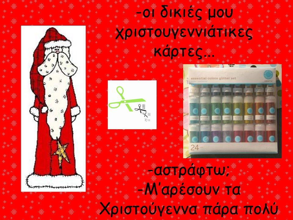 -οι δικιές μου χριστουγεννιάτικες κάρτες... -αστράφτω; -Μ'αρέσουν τα Χριστούγεννα πάρα πολύ