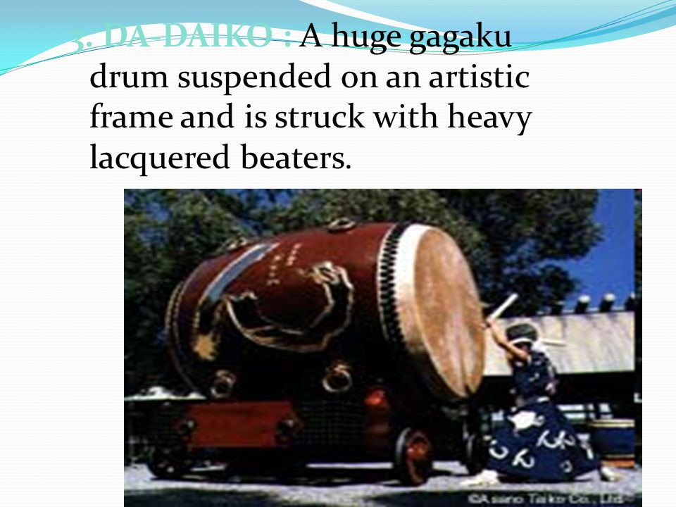 3. DA-DAIKO : A huge gagaku drum suspended on an artistic frame and is struck with heavy lacquered beaters.