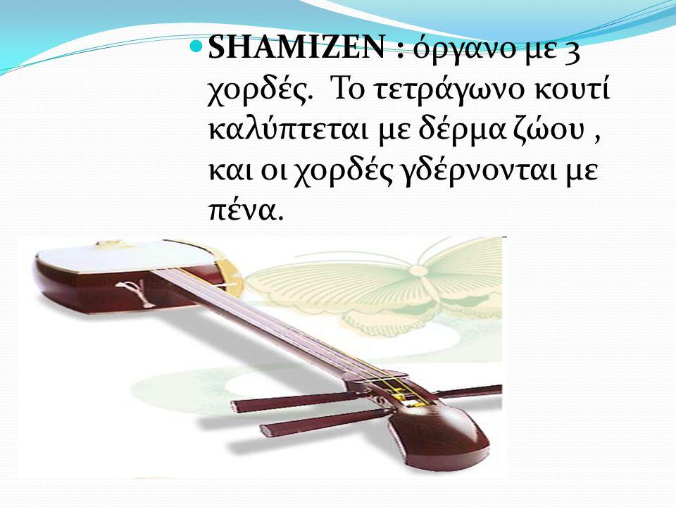 SHAMIZEN : όργανο με 3 χορδές. Το τετράγωνο κουτί καλύπτεται με δέρμα ζώου, και οι χορδές γδέρνονται με πένα.