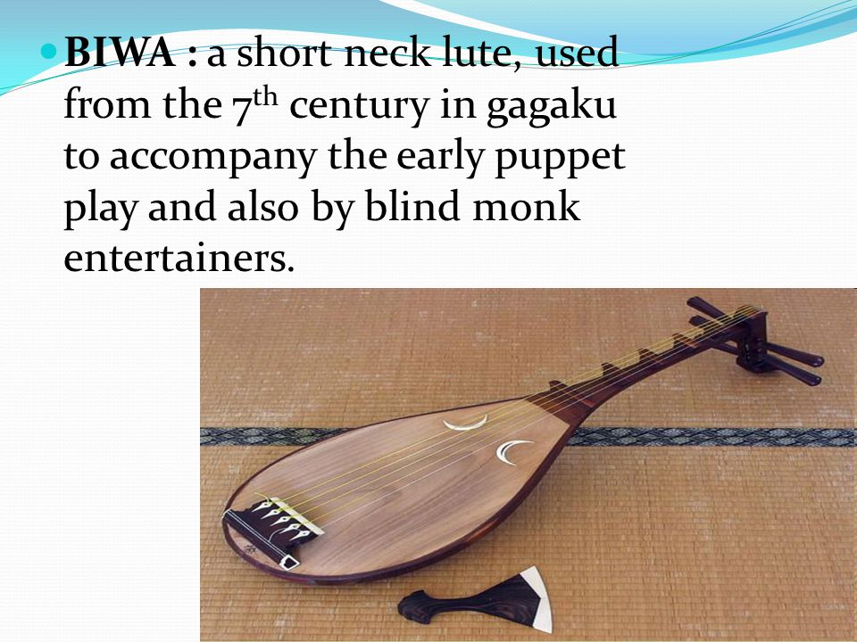 BIWA : a short neck lute, used from the 7 th century in gagaku to accompany the early puppet play and also by blind monk entertainers.