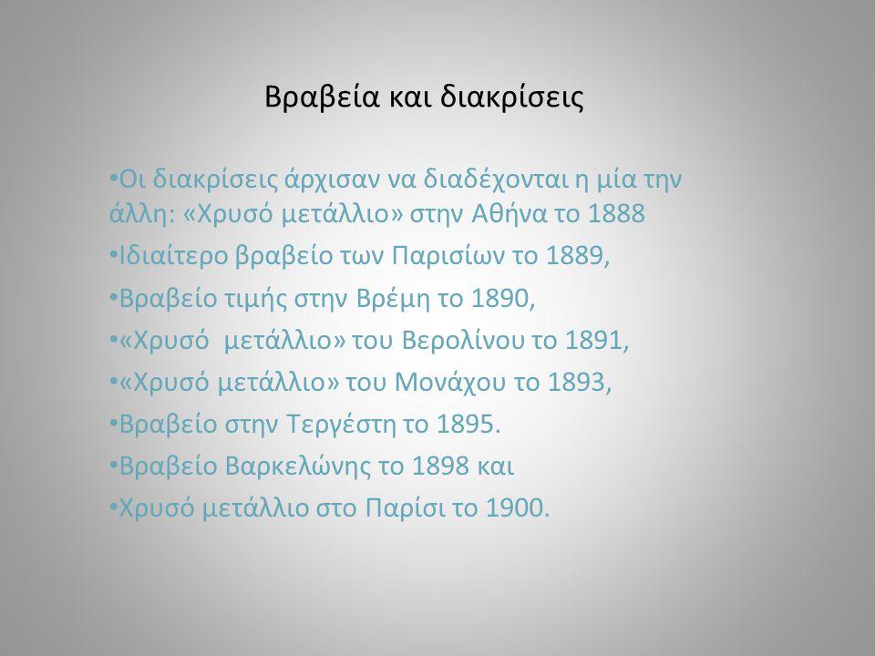 Βραβεία και διακρίσεις Οι διακρίσεις άρχισαν να διαδέχονται η μία την άλλη: «Χρυσό μετάλλιο» στην Αθήνα το 1888 Ιδιαίτερο βραβείο των Παρισίων το 1889