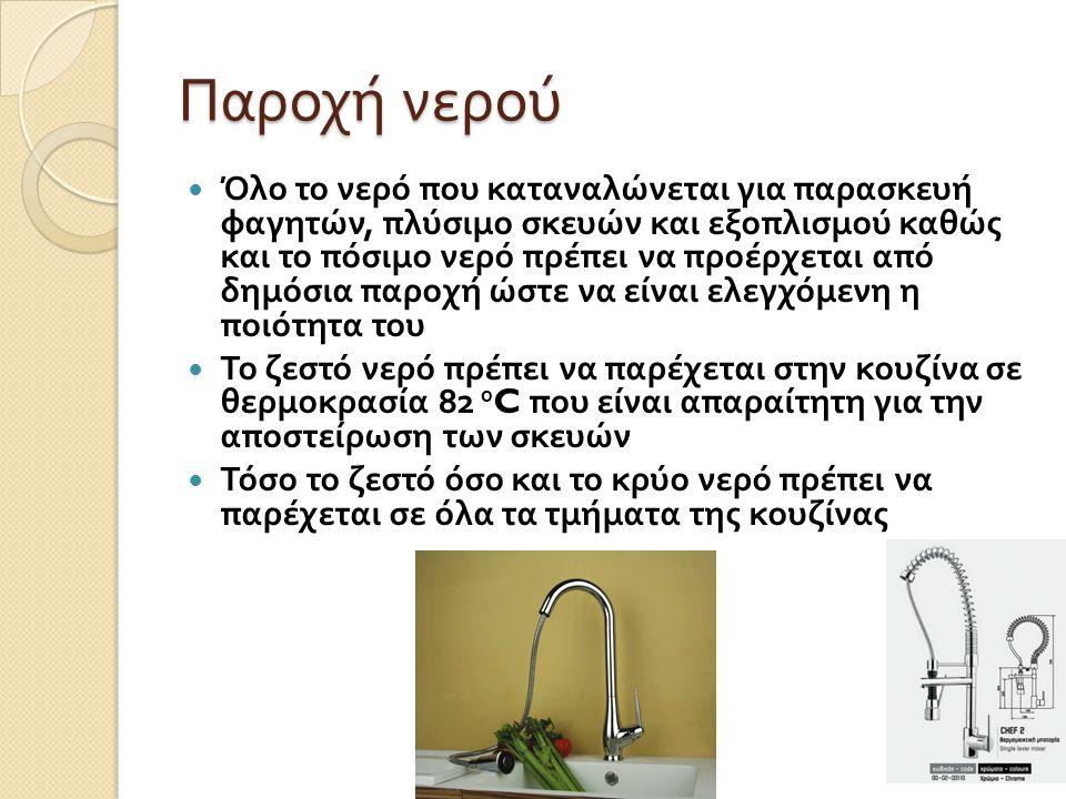Παροχή νερού Όλο το νερό που καταναλώνεται για παρασκευή φαγητών, πλύσιμο σκευών και εξοπλισμού καθώς και το πόσιμο νερό πρέπει να προέρχεται από δημό