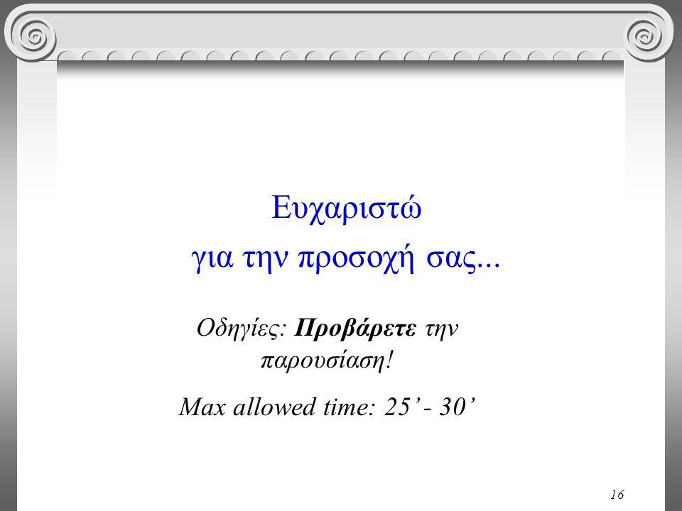 16 Ευχαριστώ για την προσοχή σας... Οδηγίες: Προβάρετε την παρουσίαση! Max allowed time: 25' - 30'