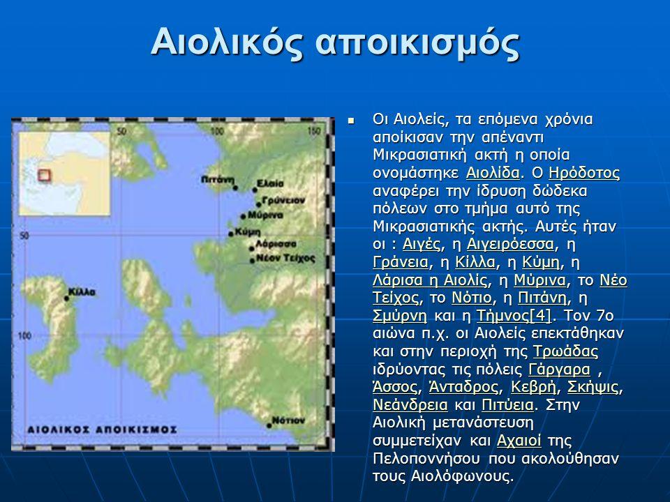 Αιολικός αποικισμός Οι Αιολείς, τα επόμενα χρόνια αποίκισαν την απέναντι Μικρασιατική ακτή η οποία ονομάστηκε Αιολίδα. Ο Ηρόδοτος αναφέρει την ίδρυση