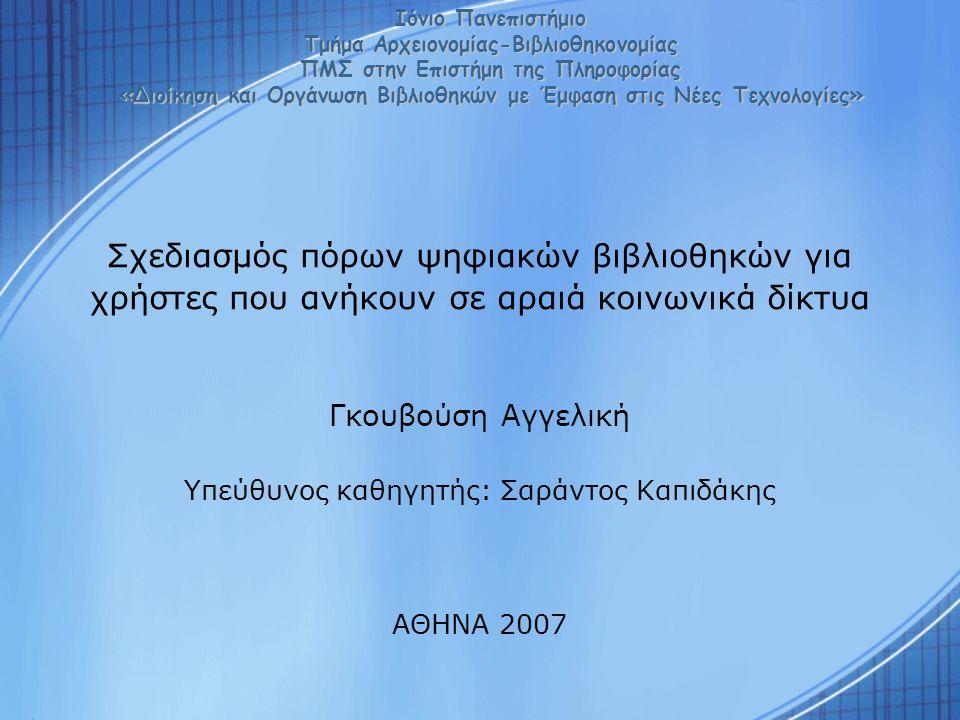 Σχεδιασμός πόρων ψηφιακών βιβλιοθηκών για χρήστες που ανήκουν σε αραιά κοινωνικά δίκτυα Γκουβούση Αγγελική Υπεύθυνος καθηγητής: Σαράντος Καπιδάκης ΑΘΗΝΑ 2007 Ιόνιο Πανεπιστήμιο Τμήμα Αρχειονομίας-Βιβλιοθηκονομίας ΠΜΣ στην Επιστήμη της Πληροφορίας «Διοίκηση και Οργάνωση Βιβλιοθηκών με Έμφαση στις Νέες Τεχνολογίες»