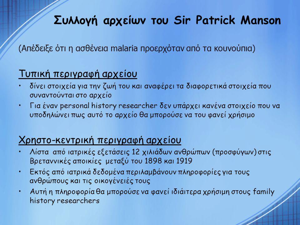 Συλλογή αρχείων του Sir Patrick Manson (Απέδειξε ότι η ασθένεια malaria προερχόταν από τα κουνούπια) Τυπική περιγραφή αρχείου δίνει στοιχεία για την ζωή του και αναφέρει τα διαφορετικά στοιχεία που συναντούνται στο αρχείο Για έναν personal history researcher δεν υπάρχει κανένα στοιχείο που να υποδηλώνει πως αυτό το αρχείο θα μπορούσε να του φανεί χρήσιμο Χρηστο-κεντρική περιγραφή αρχείου Λίστα από ιατρικές εξετάσεις 12 χιλιάδων ανθρώπων (προσφύγων) στις Βρεταννικές αποικίες μεταξύ του 1898 και 1919 Εκτός από ιατρικά δεδομένα περιλαμβάνουν πληροφορίες για τους ανθρώπους και τις οικογένειές τους Αυτή η πληροφορία θα μπορούσε να φανεί ιδιάιτερα χρήσιμη στους family history researchers