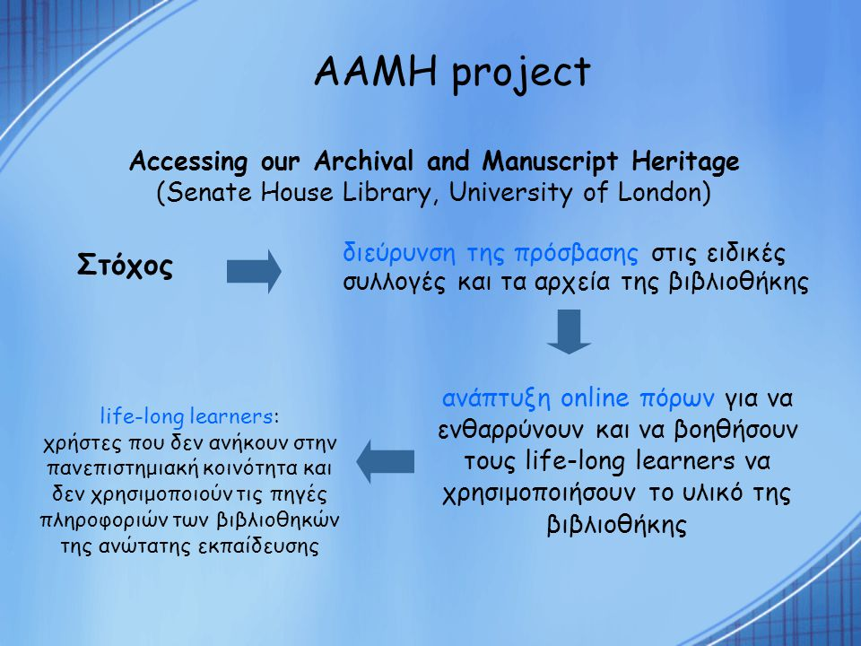 AAMH project Στόχος διεύρυνση της πρόσβασης στις ειδικές συλλογές και τα αρχεία της βιβλιοθήκης Accessing our Archival and Manuscript Heritage (Senate House Library, University of London) ανάπτυξη online πόρων για να ενθαρρύνουν και να βοηθήσουν τους life-long learners να χρησιμοποιήσουν το υλικό της βιβλιοθήκης life-long learners: χρήστες που δεν ανήκουν στην πανεπιστημιακή κοινότητα και δεν χρησιμοποιούν τις πηγές πληροφοριών των βιβλιοθηκών της ανώτατης εκπαίδευσης