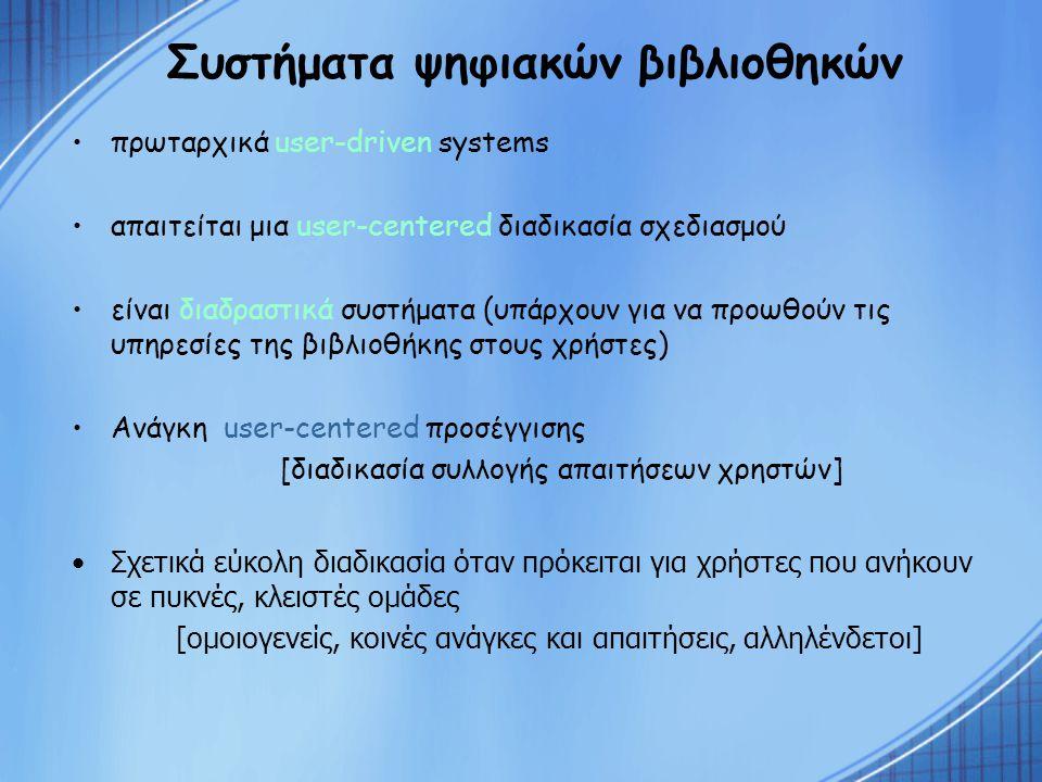 Συστήματα ψηφιακών βιβλιοθηκών πρωταρχικά user-driven systems απαιτείται μια user-centered διαδικασία σχεδιασμού είναι διαδραστικά συστήματα (υπάρχουν για να προωθούν τις υπηρεσίες της βιβλιοθήκης στους χρήστες) Ανάγκη user-centered προσέγγισης [διαδικασία συλλογής απαιτήσεων χρηστών] Σχετικά εύκολη διαδικασία όταν πρόκειται για χρήστες που ανήκουν σε πυκνές, κλειστές ομάδες [ομοιογενείς, κοινές ανάγκες και απαιτήσεις, αλληλένδετοι]