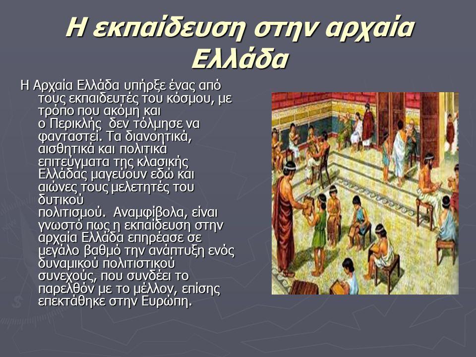 Η εκπαίδευση στην αρχαία Ελλάδα Η Αρχαία Ελλάδα υπήρξε ένας από τους εκπαιδευτές του κόσμου, με τρόπο που ακόμη και ο Περικλής δεν τόλμησε να φανταστε