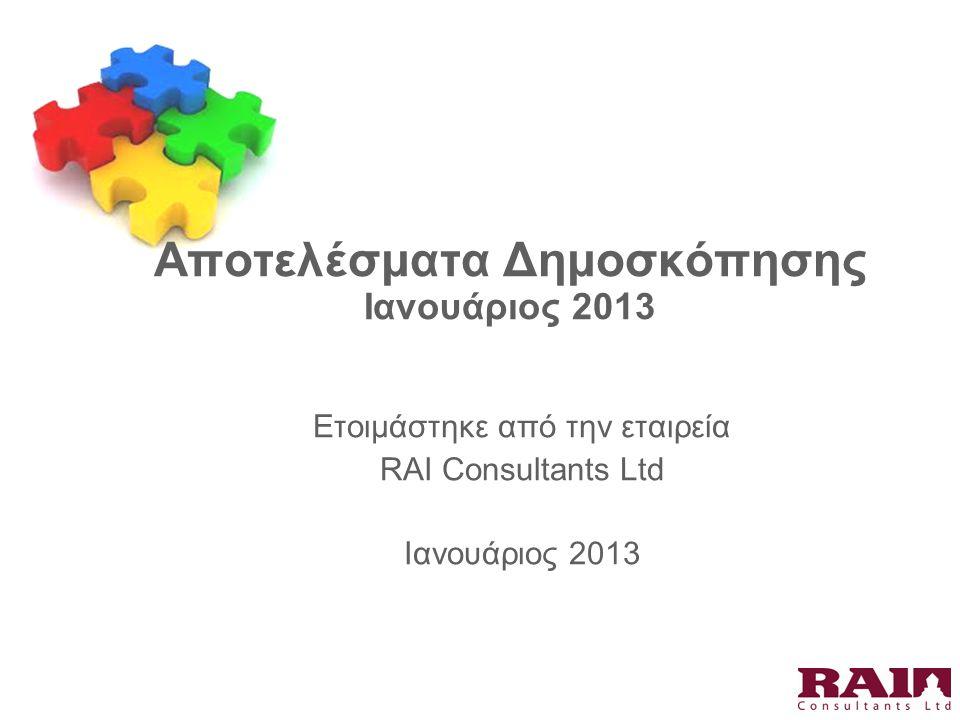 Αποτελέσματα Δημοσκόπησης Ιανουάριος 2013 Ετοιμάστηκε από την εταιρεία RAI Consultants Ltd Ιανουάριος 2013