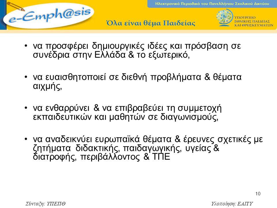 Σύνταξη: ΥΠΕΠΘ Υλοποίηση: ΕΑΙΤΥ 10 να προσφέρει δημιουργικές ιδέες και πρόσβαση σε συνέδρια στην Ελλάδα & το εξωτερικό, να ευαισθητοποιεί σε διεθνή προβλήματα & θέματα αιχμής, να ενθαρρύνει & να επιβραβεύει τη συμμετοχή εκπαιδευτικών και μαθητών σε διαγωνισμούς, να αναδεικνύει ευρωπαϊκά θέματα & έρευνες σχετικές με ζητήματα διδακτικής, παιδαγωγικής, υγείας & διατροφής, περιβάλλοντος & ΤΠΕ