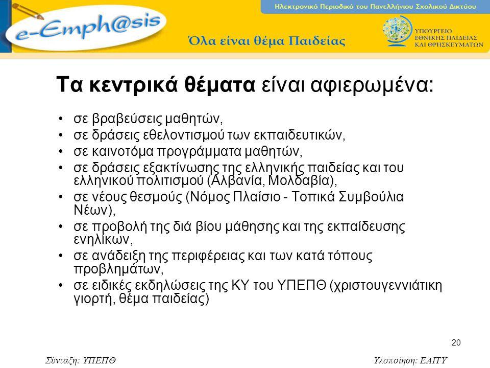 Σύνταξη: ΥΠΕΠΘ Υλοποίηση: ΕΑΙΤΥ 20 Τα κεντρικά θέματα είναι αφιερωμένα: σε βραβεύσεις μαθητών, σε δράσεις εθελοντισμού των εκπαιδευτικών, σε καινοτόμα προγράμματα μαθητών, σε δράσεις εξακτίνωσης της ελληνικής παιδείας και του ελληνικού πολιτισμού (Αλβανία, Μολδαβία), σε νέους θεσμούς (Νόμος Πλαίσιο - Τοπικά Συμβούλια Νέων), σε προβολή της διά βίου μάθησης και της εκπαίδευσης ενηλίκων, σε ανάδειξη της περιφέρειας και των κατά τόπους προβλημάτων, σε ειδικές εκδηλώσεις της ΚΥ του ΥΠΕΠΘ (χριστουγεννιάτικη γιορτή, θέμα παιδείας)