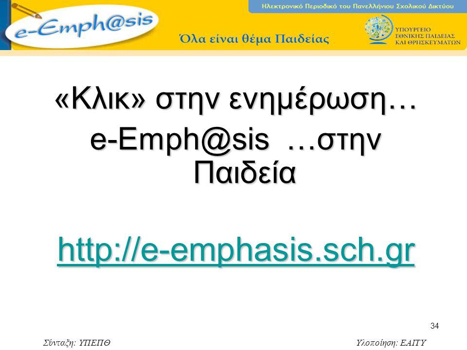 Σύνταξη: ΥΠΕΠΘ Υλοποίηση: ΕΑΙΤΥ 34 «Κλικ» στην ενημέρωση… e-Emph@sis …στην Παιδεία http://e-emphasis.sch.gr
