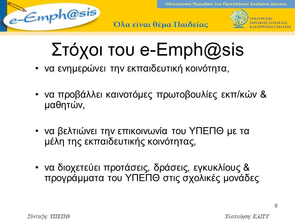 Σύνταξη: ΥΠΕΠΘ Υλοποίηση: ΕΑΙΤΥ 9 Στόχοι του e-Emph@sis να ενημερώνει την εκπαιδευτική κοινότητα, να προβάλλει καινοτόμες πρωτοβουλίες εκπ/κών & μαθητών, να βελτιώνει την επικοινωνία του ΥΠΕΠΘ με τα μέλη της εκπαιδευτικής κοινότητας, να διοχετεύει προτάσεις, δράσεις, εγκυκλίους & προγράμματα του ΥΠΕΠΘ στις σχολικές μονάδες