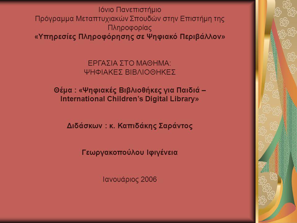 Ιόνιο Πανεπιστήμιο Πρόγραμμα Μεταπτυχιακών Σπουδών στην Επιστήμη της Πληροφορίας «Υπηρεσίες Πληροφόρησης σε Ψηφιακό Περιβάλλον» ΕΡΓΑΣΙΑ ΣΤΟ ΜΑΘΗΜΑ: ΨΗΦΙΑΚΕΣ ΒΙΒΛΙΟΘΗΚΕΣ Θέμα : «Ψηφιακές Βιβλιοθήκες για Παιδιά – International Children's Digital Library» Διδάσκων : κ.