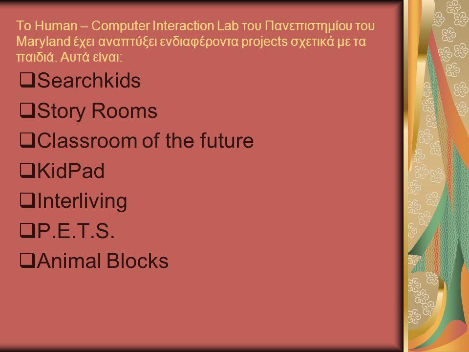 Το Human – Computer Interaction Lab του Πανεπιστημίου του Maryland έχει αναπτύξει ενδιαφέροντα projects σχετικά με τα παιδιά.