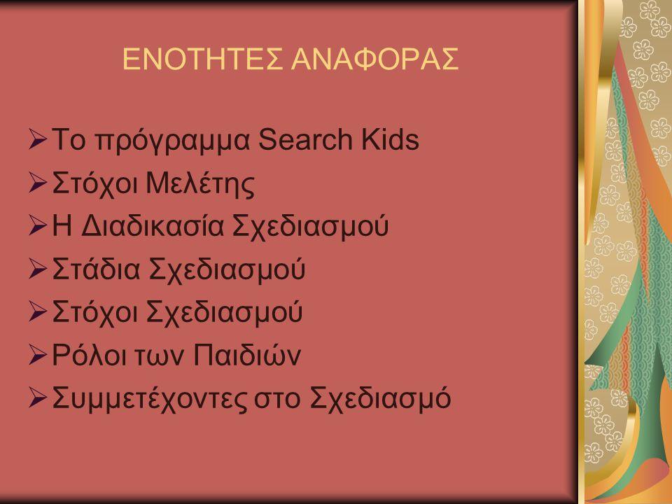 ΕΝΟΤΗΤΕΣ ΑΝΑΦΟΡΑΣ  Το πρόγραμμα Search Kids  Στόχοι Μελέτης  Η Διαδικασία Σχεδιασμού  Στάδια Σχεδιασμού  Στόχοι Σχεδιασμού  Ρόλοι των Παιδιών  Συμμετέχοντες στο Σχεδιασμό