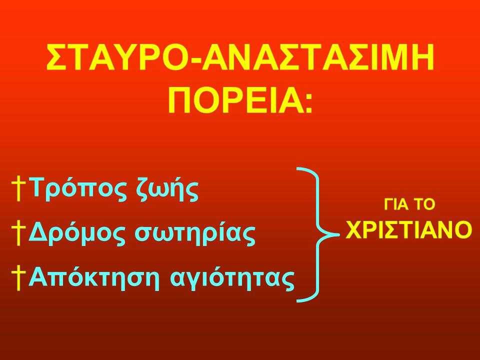 ΣΤΑΥΡΟ-ΑΝΑΣΤΑΣΙΜΗ ΠΟΡΕΙΑ: † Τρόπος ζωής † Δρόμος σωτηρίας † Απόκτηση αγιότητας ΓΙΑ ΤΟ ΧΡΙΣΤΙΑΝΟ