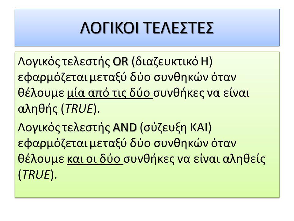 ΛΟΓΙΚΟΙ ΤΕΛΕΣΤΕΣ OR Λογικός τελεστής OR (διαζευκτικό Η) εφαρμόζεται μεταξύ δύο συνθηκών όταν θέλουμε μία από τις δύο συνθήκες να είναι αληθής (TRUE).