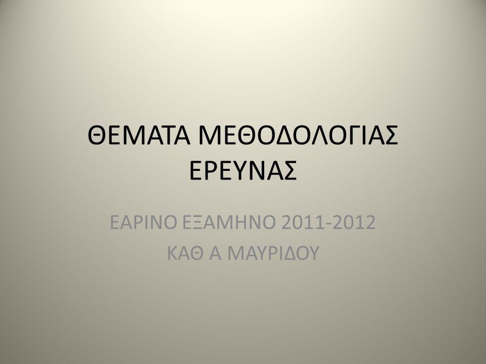 ΘΕΜΑΤΑ ΜΕΘΟΔΟΛΟΓΙΑΣ ΕΡΕΥΝΑΣ ΕΑΡΙΝΟ ΕΞΑΜΗΝΟ 2011-2012 ΚΑΘ Α ΜΑΥΡΙΔΟΥ