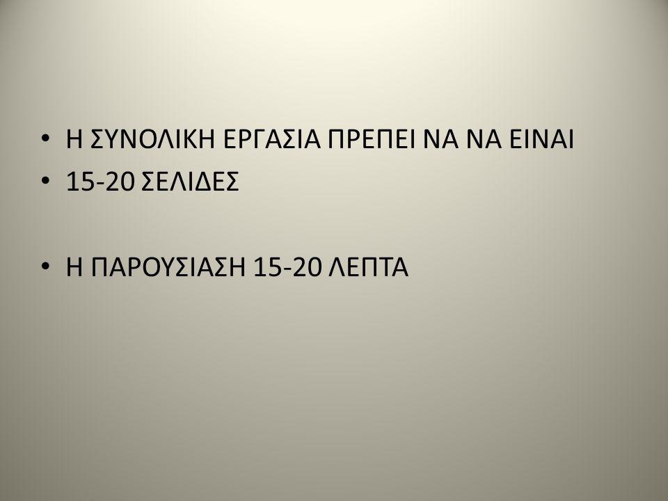 Η ΣΥΝΟΛΙΚΗ ΕΡΓΑΣΙΑ ΠΡΕΠΕΙ ΝΑ ΝΑ ΕΙΝΑΙ 15-20 ΣΕΛΙΔΕΣ Η ΠΑΡΟΥΣΙΑΣΗ 15-20 ΛΕΠΤΑ