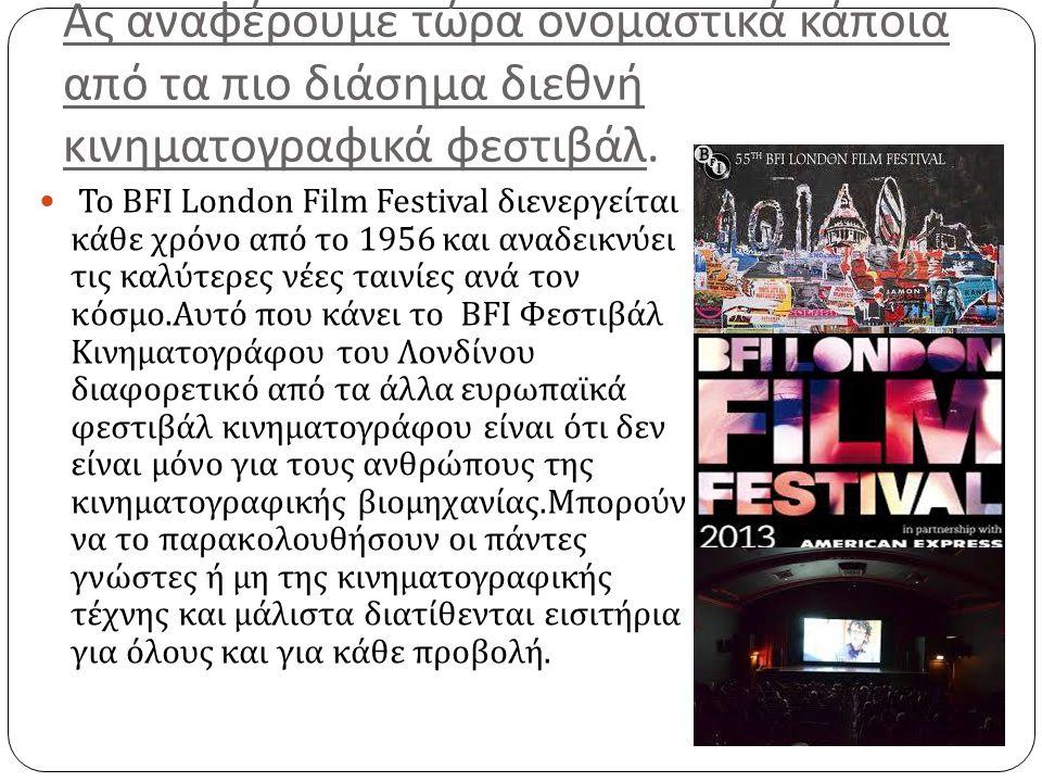 Ας αναφέρουμε τώρα ονομαστικά κάποια από τα πιο διάσημα διεθνή κινηματογραφικά φεστιβάλ. Το BFI London Film Festival διενεργείται κάθε χρόνο από το 19