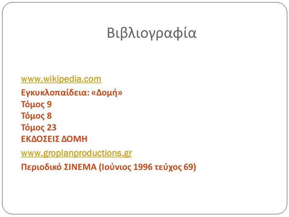Βιβλιογραφία www.wikipedia.com Εγκυκλοπαίδεια : « Δομή » Τόμος 9 Τόμος 8 Τόμος 23 ΕΚΔΟΣΕΙΣ ΔΟΜΗ www.groplanproductions.gr Περιοδικό ΣΙΝΕΜΑ ( Ιούνιος 1