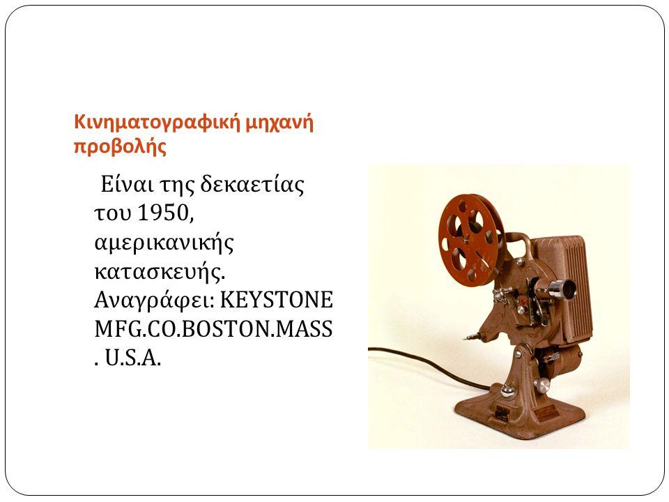 Κινηματογραφική μηχανή προβολής Είναι της δεκαετίας του 1950, αμερικανικής κατασκευής. Αναγράφει : KEYSTONE MFG.CO.BOSTON.MASS. U.S.A.