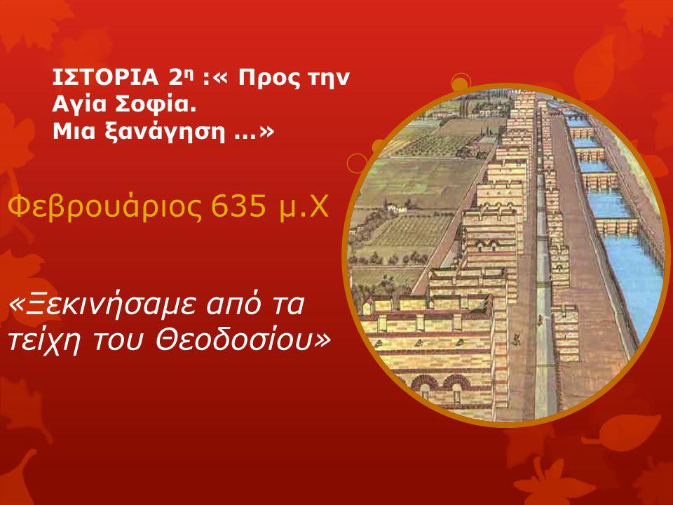 ΙΣΤΟΡΙΑ 2 η :« Προς την Αγία Σοφία. Μια ξανάγηση …» Φεβρουάριος 635 μ.Χ «Ξεκινήσαμε από τα τείχη του Θεοδοσίου»
